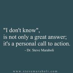 """I don't know"", is not only a great answer; it's a personal call to action.  - Steve Maraboli"