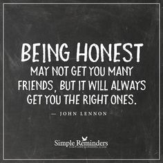 Being honest Being honest may not get you many friends, but it will always get you the right ones. — John Lennon