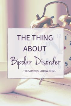 The Thing About Bipolar Disorder:  Things are always change.  Your mood will change.