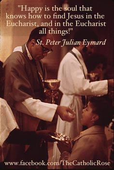 """happy is the soul that knows to find Jesus in the Eucharist, and in the Eucharist all things."" ~ St. Peter Julian Eymard"