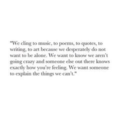 We cling to music, to poems, to quotes, to writing, to art because we desperately do not want to be alone. We want to know someone else out there knows exactly how you're feeling. We want someone to explain things we can't.