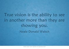 ▰ True vision is the ability to see in another more than they are showing you. — Neale Donald Walsch Neale Donald Walsch Quotes, Adhd Facts, True Vision, Author Quotes, Own Quotes, Interesting Reads, Know Who You Are, Meaningful Words, Thought Provoking