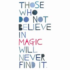 Those who do not believe in magic will never find it. roald dahl