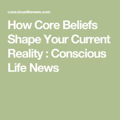 How Core Beliefs Shape Your Current Reality : Conscious Life News