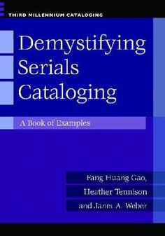 Demystifying serials cataloging : a book of examples / Fang Huang Gao, Heather Tennison, and Janet A. Weber. Santa Barbara, California : Libraries Unlimited, an imprint of ABC-CLIO, LLC, 2012. This essential reference teaches library staff how to handle the most common and confusing problems in serial cataloging by providing clear examples, practice exercises, and helpful advice.
