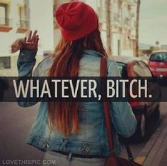 Whatever Bitch Pictures, Photos, and Images for Facebook, Tumblr, Pinterest, and Twitter