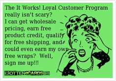 The It Works! Loyal Customer Program really isn't scary?   I can get wholesale pricing, earn free  product credit, qualify for free shipping, and could even earn my own  free wraps?  Well, sign me up!!! http://kortneygood.myitworks.com