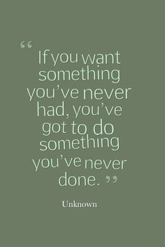 """""""If you want something you've never had, you've got to do something you've never done."""" — Unknown"""