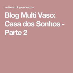 Blog Multi Vaso: Casa dos Sonhos - Parte 2