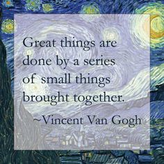 Great things are done by a series of small things brought together - Vincent Van Gogh (quote)