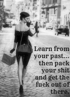 learn from your past... then pack your shit and get the fuck out of there