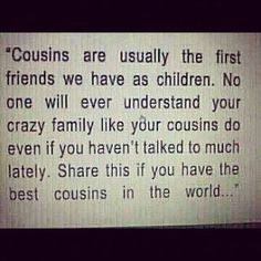 I have Cousins,,,, whom are so very special to me. As my sister passed away when I was 10, I don't believe I could have been any closer.  They have been there.  Love to all <3
