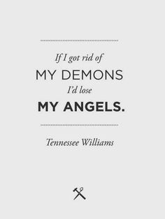 If I got rid of my demons I'd lose my angels. - Tennesee Williams ~ God is Heart