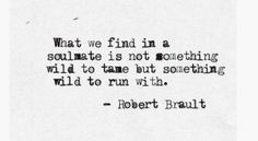 What we find in a soulmate is not something wild to tame but something wild to run with.