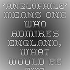 If 'anglophile' means one who admires England, what would be the equivalent word...
