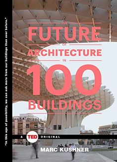 The Future of Architecture in 100 Buildings (TED Books): Marc Kushner: 9781476784922: Amazon.com: Books