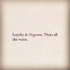 Loyalty and orgasms.... That's all I want..., and maybe some cake! Lol xx
