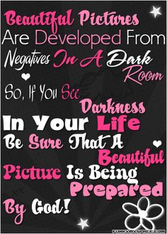 Beautiful pictures are developed by negatives in a dark room...