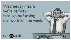 Wednesday means we're halfway through half-assing our work for the week.