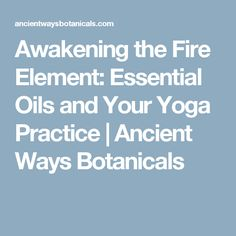 Awakening the Fire Element:  Essential Oils and Your Yoga Practice | Ancient Ways Botanicals