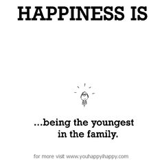 Happiness is, being the youngest in the family. - You Happy, I Happy