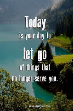 Today is you day to let go of the things that no longer serve you