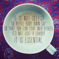 Great Advice #285 It is not selfish to refill your own cup so that you can pour into others. It's not just a luxury. It is essential.