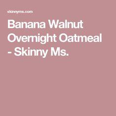 Banana Walnut Overnight Oatmeal - Skinny Ms.