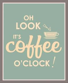 It is always coffee o'clock