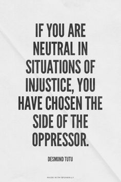 If you are neutral in situations of injustice, you have chosen the side of the oppressor. - Desmond Tutu [Yes this applies to the GOP & DINO, you know who you are. Great Quotes, Quotes To Live By, Me Quotes, Inspirational Quotes, Speak Up Quotes, Motivational, Queen Quotes, Quotable Quotes, Wisdom Quotes