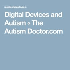 Digital Devices and Autism « The Autism Doctor.com