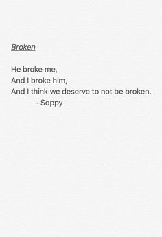 He broke me. And I broke him. And I think we deserve to no be broken Poem Quotes, Smile Quotes, Quotes For Him, Sad Quotes, Quotes To Live By, Inspirational Quotes, Pretty Words, Cool Words, Wise Words