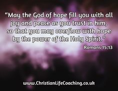 """May the God of hope fill you with all joy and peace as you trust in him, so that you may overflow with hope by the power of the Holy Spirit."" Romans 15:13   http://ChristianLifeCoaching.co.uk"