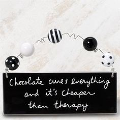 Artful ceramic gift plaque reads; Chocolate Cures Everything and Its Cheaper Than Therapy, $14.50 (http://www.inspirationalgiftstore.com/funngy-gift-plaque/chocolate-cures-everything-and-its-cheaper-than-therapy/)