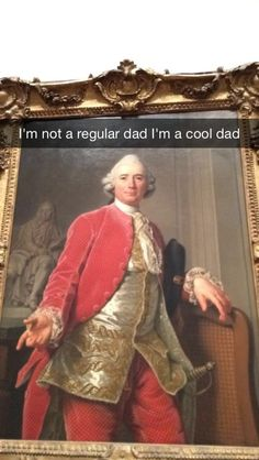 I'm not a regular dad I'm a cool dad. 29 art history Snapchats that will give you life