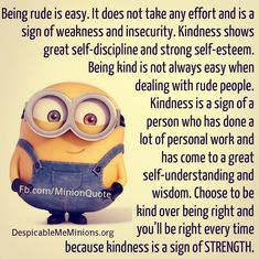Being rude is easy. It does not take any effort and is a sign of weakness and insecurity. Kindness shows great self-discipline and strong self-esteem.
