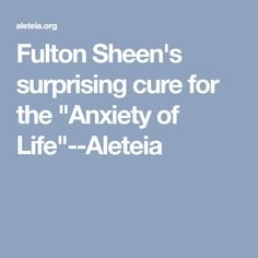 """Fulton Sheen's surprising cure for the """"Anxiety of Life""""--Aleteia"""