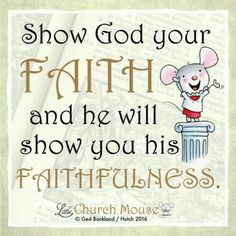 ✞♡✞ Show God your Faith and he will show you his Faithfulness.Little Church Mouse. Prayer Scriptures, Prayer Quotes, Bible Verses Quotes, Words Of Encouragement, Faith Quotes, Wisdom Quotes, Religious Quotes, Spiritual Quotes, Church Signs