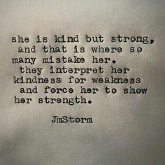 She is kind but strong, and that is where so many mistake her. They interpret her kindness for weakness and force her to show her strength.