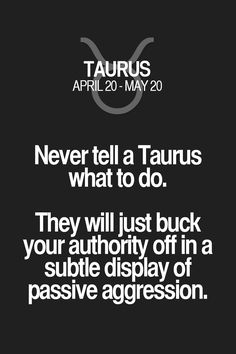 Never tell a Taurus what to do. They will just buck your authority off in a subtle display of passive aggression. Taurus | Taurus Quotes | Taurus Zodiac Signs