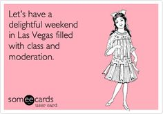 Free and Funny Weekend Ecard: Let's have a delightful weekend in Las Vegas filled with class and moderation. Create and send your own custom Weekend ecard. Las Vegas Quotes, Vegas Memes, Casino Quotes, Las Vegas Vacation, Vegas Fun, Las Vegas Marriage, City Quotes, Belly Laughs, Sin City