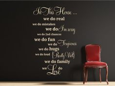 The perfect family piece displaying the love and drama affiliated with every family In This House we do real we do mistakes we do I'm Sorry we do 2nd chances we do fun we do Forgiveness we do hugs we do loud {Really Well} we do family We Do Love All our wall stickers/decals are available in a great range of sizes and colours - and can be personalised to be truly custom.