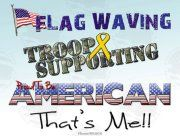 Flag Waving, Troop Supporting, Proud To Be American, That's Me!! - MilitaryAvenue.com