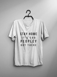Stay home it's too peopley out there • Sweatshirt • Clothes Casual Outift for • teens • movies • girls • women •. summer • fall • spring • winter • outfit ideas • hipster • dates • school • parties • Tumblr Teen Fashion Print Tee Shirt