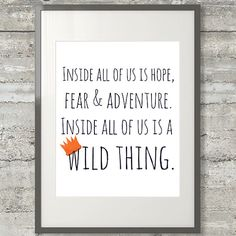 Inside all of us is hope, fear & adventure. Inside all of us is a wild thing.    This 8x10 nursery art printable is a modified quote from the film based on Maurice Sendaks celebrated childrens book titled Where The Wild Things Are.    WHAT YOULL GET WHEN YOU ORDER:    Youll receive a .JPG file of this design (sans the Love, Shelby watermark) measuring 2400 x 3000 pixels in CMYK and RGB color, both done at 300dpi making it perfect for printing at home or having it sent to a local printer…