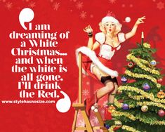 """""""I am dreaming of a White Christmas… and when the white is all gone, I'll drink the Red."""""""