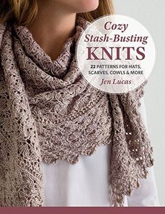 Cozy Stash-Busting Knits: 22 Patterns for Hats, Scarves, Cowls & More  ad Hats, shawls, mitts, mittens, scarves, and cowls designed for the DK, worsted, and bulky yarns in your stash by Jen Lucas