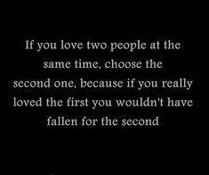 "Love Quote of the day. Johnny Depp ""If you love two people at the same time, choose the second one, because if you really loved the first, you wouldn't have fallen for the second."""