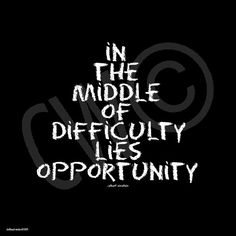 In the middle of difficulty lies opportunity.