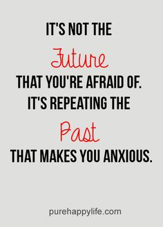 #quotes more on purehappylife.com - It's not the future that you're afraid of...